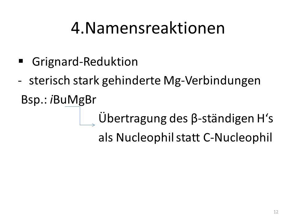 4.Namensreaktionen Grignard-Reduktion -sterisch stark gehinderte Mg-Verbindungen Bsp.: iBuMgBr Übertragung des β-ständigen Hs als Nucleophil statt C-N
