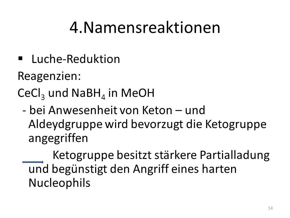 4.Namensreaktionen Luche-Reduktion Reagenzien: CeCl 3 und NaBH 4 in MeOH - bei Anwesenheit von Keton – und Aldeydgruppe wird bevorzugt die Ketogruppe