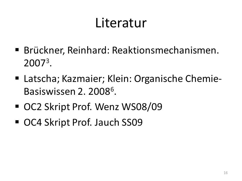 Literatur Brückner, Reinhard: Reaktionsmechanismen. 2007 3. Latscha; Kazmaier; Klein: Organische Chemie- Basiswissen 2. 2008 6. OC2 Skript Prof. Wenz