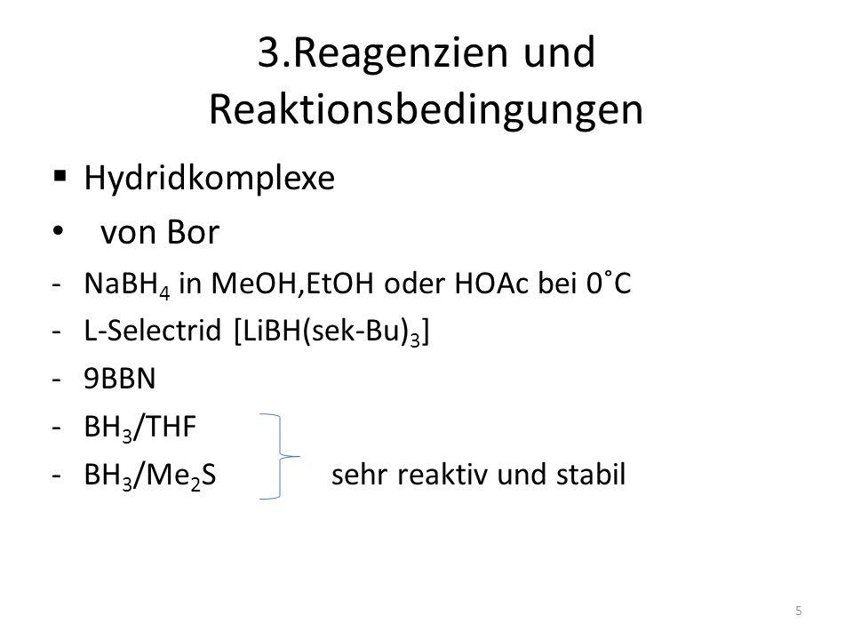 3.Reagenzien und Reaktionsbedingungen Hydridkomplexe von Bor -NaBH 4 in MeOH,EtOH oder HOAc bei 0˚C -L-Selectrid [LiBH(sek-Bu) 3 ] -9BBN -BH 3 /THF -B