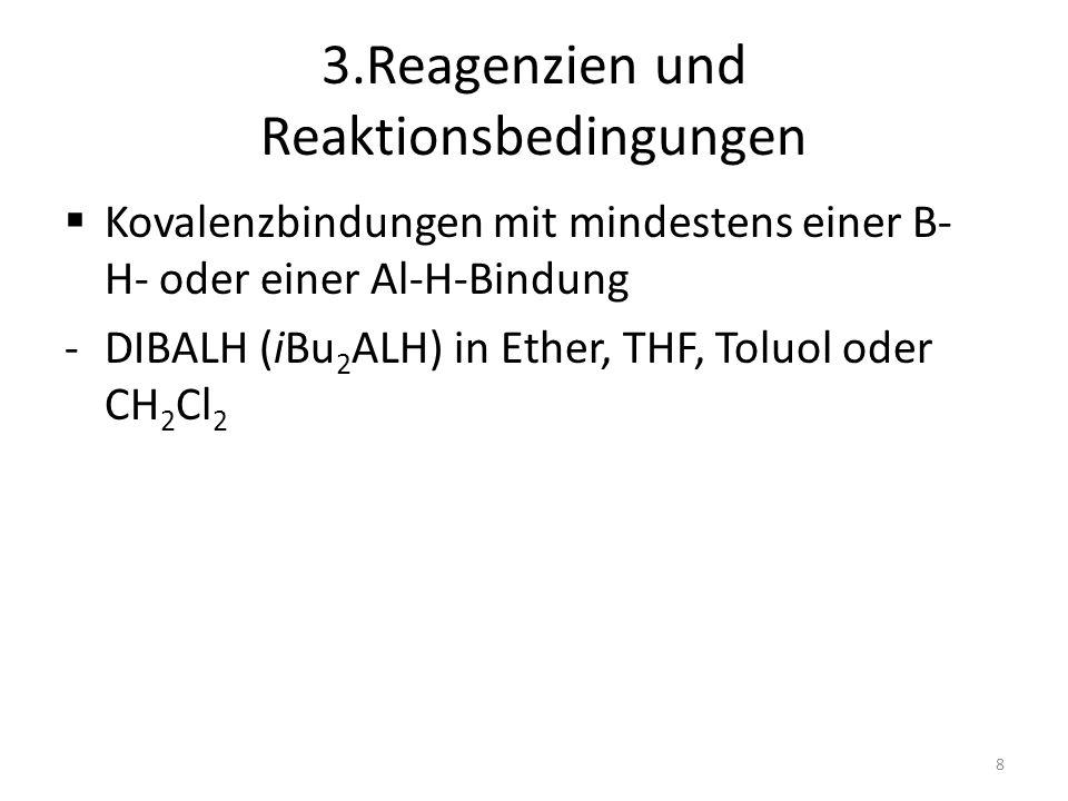 3.Reagenzien und Reaktionsbedingungen Kovalenzbindungen mit mindestens einer B- H- oder einer Al-H-Bindung -DIBALH (iBu 2 ALH) in Ether, THF, Toluol o