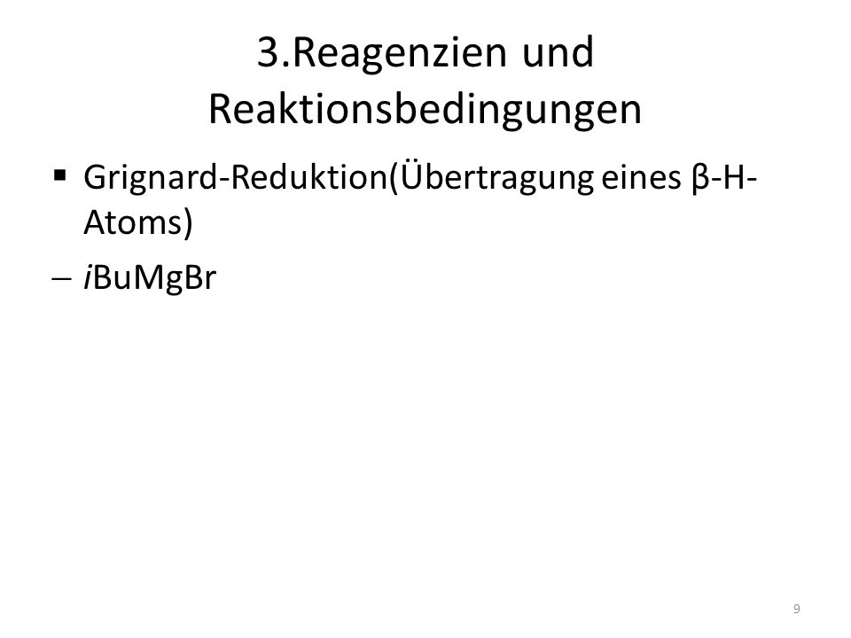 3.Reagenzien und Reaktionsbedingungen Grignard-Reduktion(Übertragung eines β-H- Atoms) iBuMgBr 9