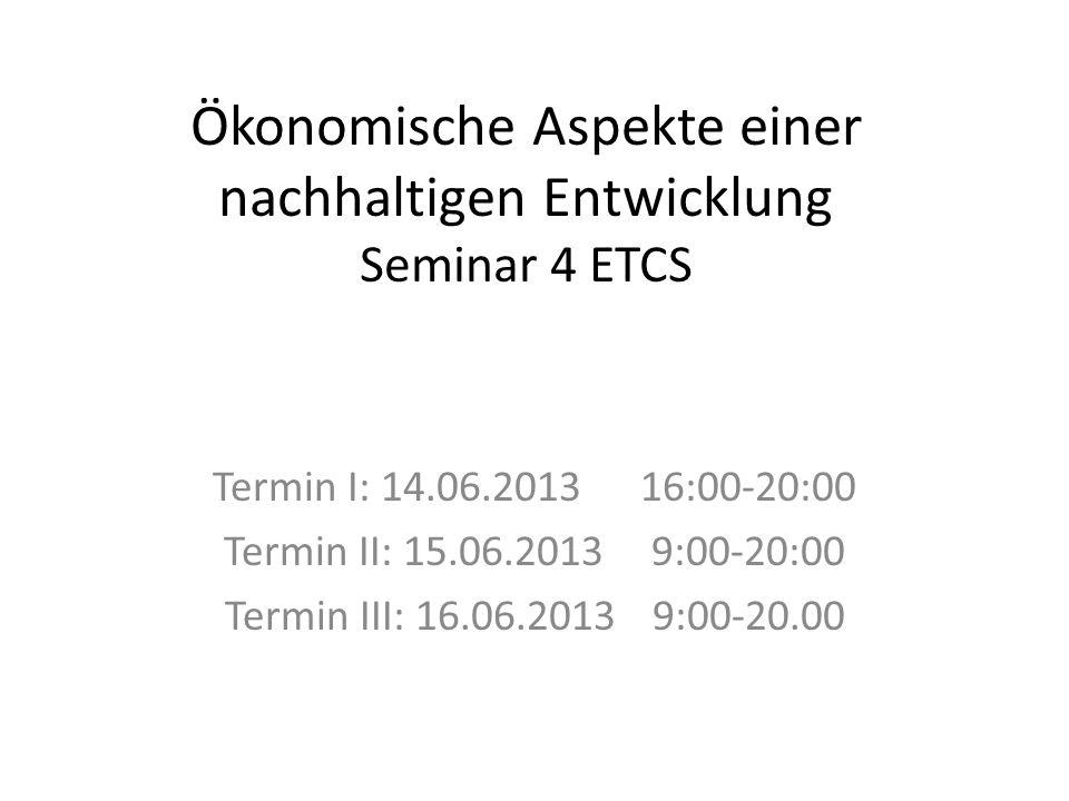 Ökonomische Aspekte einer nachhaltigen Entwicklung Seminar 4 ETCS Termin I: 14.06.201316:00-20:00 Termin II: 15.06.2013 9:00-20:00 Termin III: 16.06.2013 9:00-20.00