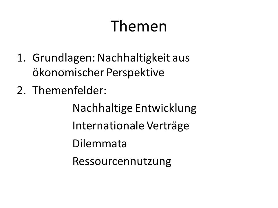 Themen 1.Grundlagen: Nachhaltigkeit aus ökonomischer Perspektive 2.Themenfelder: Nachhaltige Entwicklung Internationale Verträge Dilemmata Ressourcenn