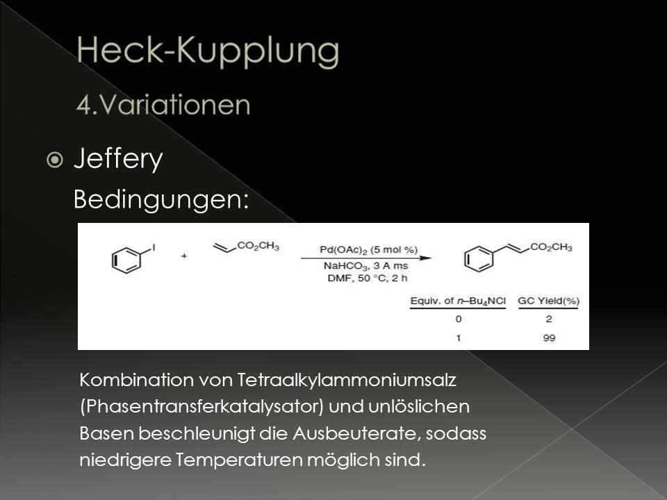 Jeffery Bedingungen: Kombination von Tetraalkylammoniumsalz (Phasentransferkatalysator) und unlöslichen Basen beschleunigt die Ausbeuterate, sodass ni