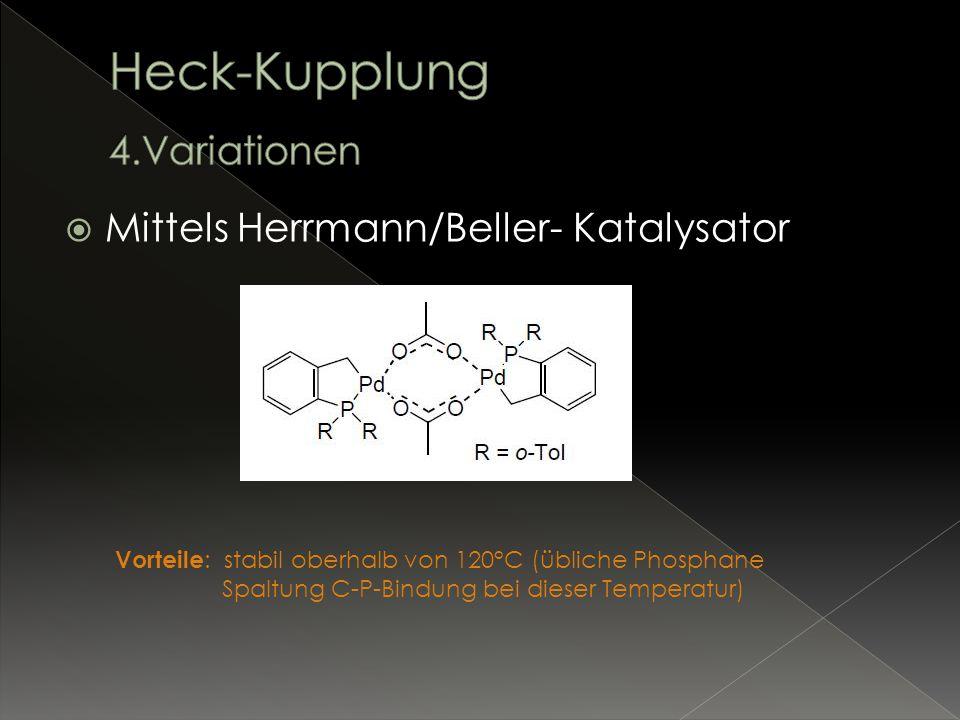 Mittels Herrmann/Beller- Katalysator Vorteile : stabil oberhalb von 120°C (übliche Phosphane Spaltung C-P-Bindung bei dieser Temperatur)