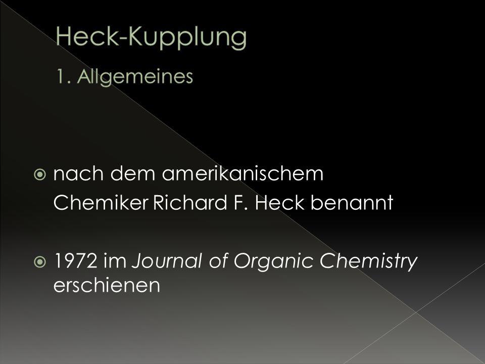 Heck-Kupplung: Übergangsmetall-katalysierte Verknüpfung zweier sp 2 – oder sp hybridisierter Kohlenstoffatome Kreuzkupplung Allgemeine Reaktionsgleichung: R-X + R Pd(II) oder Pd(0) Katalysator R + HX Base R R = alkenyl, aryl, allyl, alkynyl, benzyl X = halide, triflate R = alkyl, alkenyl, aryl, CO2R, OR, SiR3