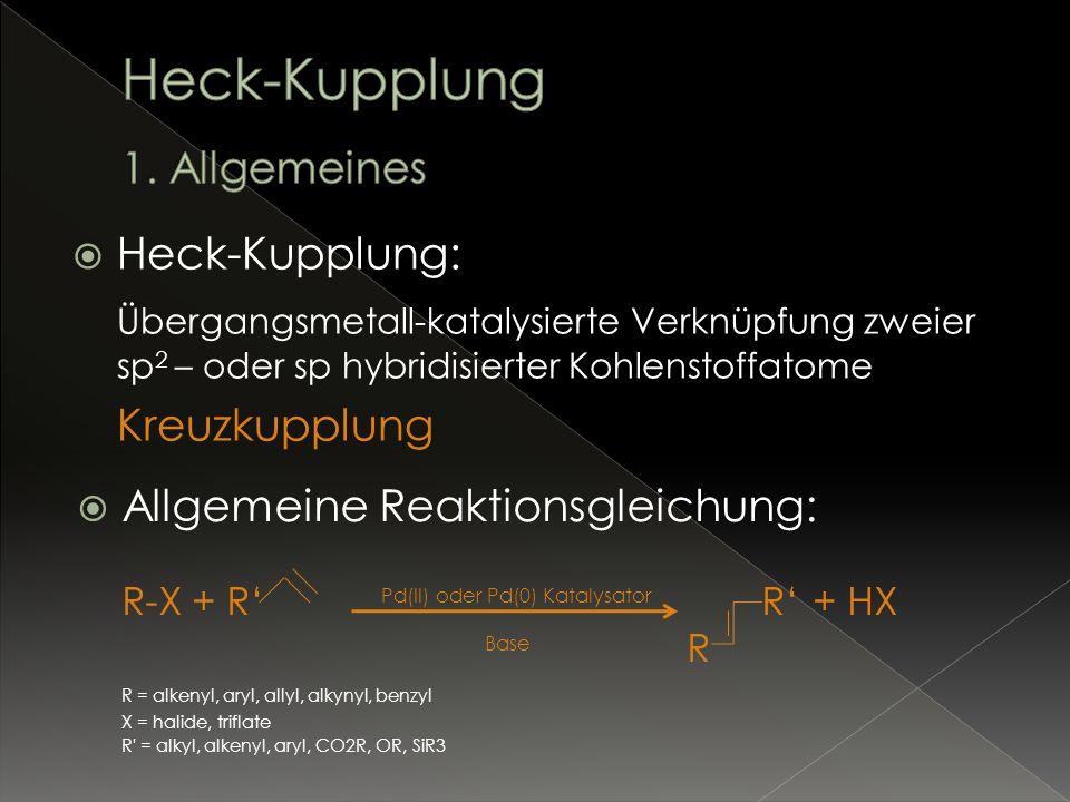 Heck-Kupplung: Übergangsmetall-katalysierte Verknüpfung zweier sp 2 – oder sp hybridisierter Kohlenstoffatome Kreuzkupplung Allgemeine Reaktionsgleich
