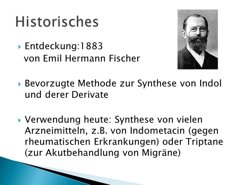 Entdeckung:1883 von Emil Hermann Fischer Bevorzugte Methode zur Synthese von Indol und derer Derivate Verwendung heute: Synthese von vielen Arzneimitt