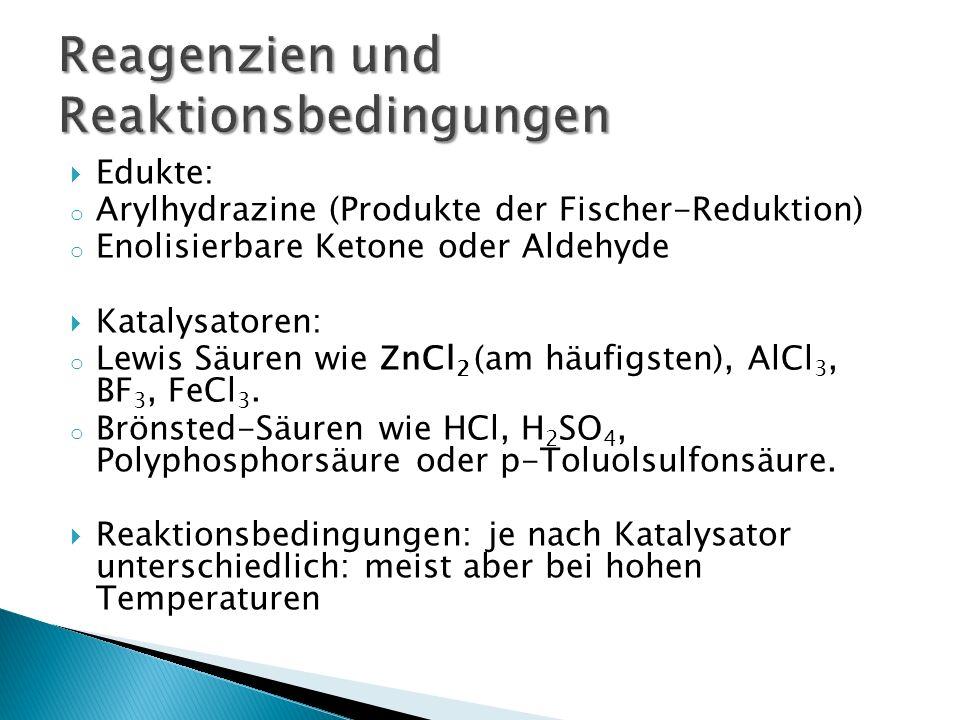 Edukte: o Arylhydrazine (Produkte der Fischer-Reduktion) o Enolisierbare Ketone oder Aldehyde Katalysatoren: o Lewis Säuren wie ZnCl 2 (am häufigsten)