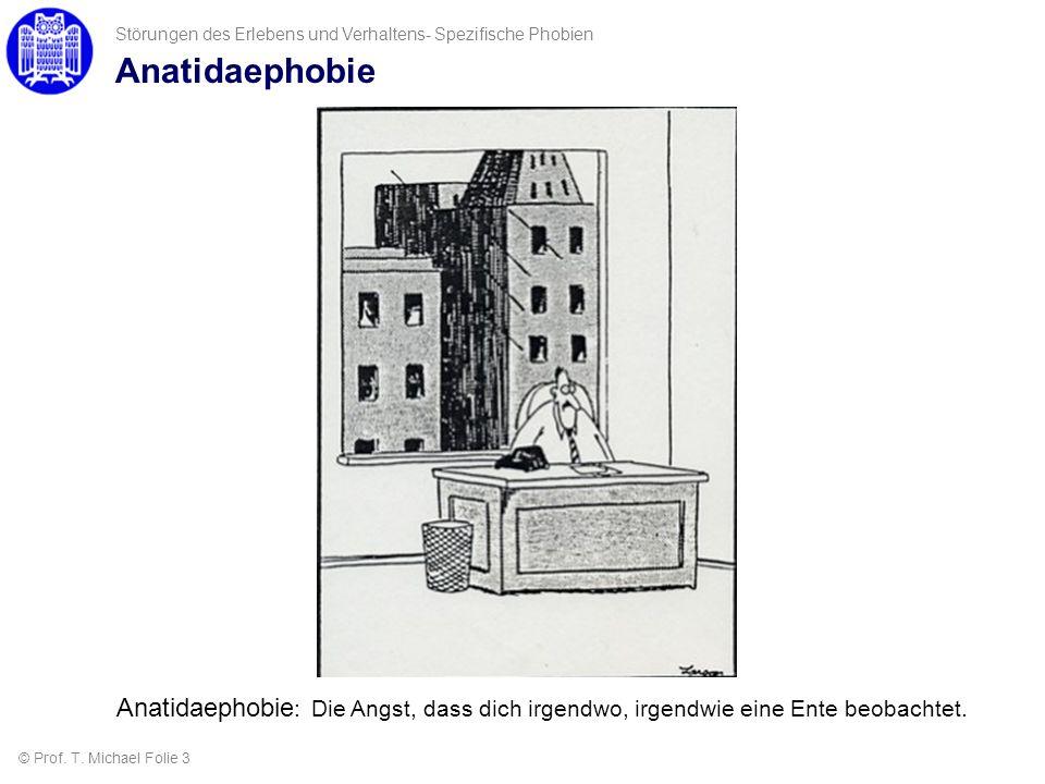 Anatidaephobie © Prof. T. Michael Folie 3 Störungen des Erlebens und Verhaltens- Spezifische Phobien Anatidaephobie : Die Angst, dass dich irgendwo, i