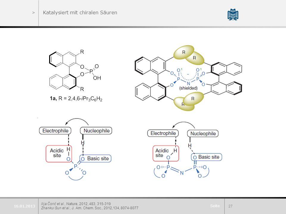 Seite >Katalysiert mit chiralen Säuren Ilija Čorić et al., Nature, 2012, 483, 315-319 Zhankui Sun et al., J. Am. Chem. Soc., 2012,134, 8074-8077 27 16
