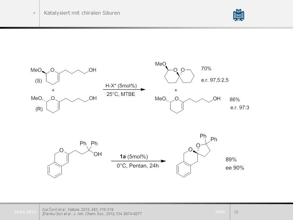 Seite >Katalysiert mit chiralen Säuren Ilija Čorić et al., Nature, 2012, 483, 315-319 Zhankui Sun et al., J. Am. Chem. Soc., 2012,134, 8074-8077 28 16