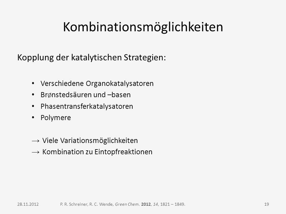 Kombinationsmöglichkeiten Kopplung der katalytischen Strategien: Verschiedene Organokatalysatoren Br Ø nstedsäuren und –basen Phasentransferkatalysato