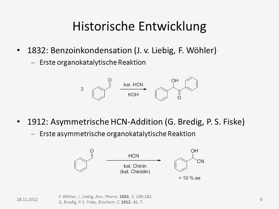 Historische Entwicklung 1832: Benzoinkondensation (J. v. Liebig, F. Wöhler) Erste organokatalytische Reaktion 1912: Asymmetrische HCN-Addition (G. Bre