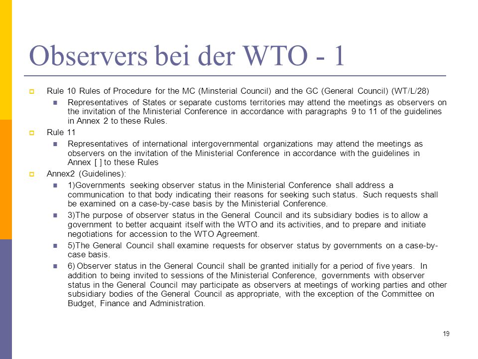 Observers bei der WTO - 1 Rule 10 Rules of Procedure for the MC (Minsterial Council) and the GC (General Council) (WT/L/28) Representatives of States or separate customs territories may attend the meetings as observers on the invitation of the Ministerial Conference in accordance with paragraphs 9 to 11 of the guidelines in Annex 2 to these Rules.