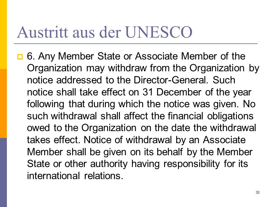 Austritt aus der UNESCO 6. Any Member State or Associate Member of the Organization may withdraw from the Organization by notice addressed to the Dire