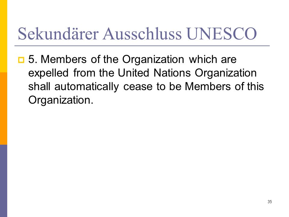 Sekundärer Ausschluss UNESCO 5. Members of the Organization which are expelled from the United Nations Organization shall automatically cease to be Me