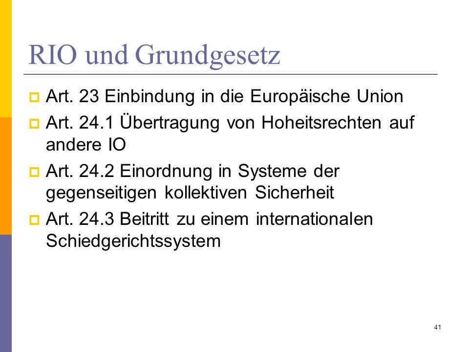 RIO und Grundgesetz Art. 23 Einbindung in die Europäische Union Art. 24.1 Übertragung von Hoheitsrechten auf andere IO Art. 24.2 Einordnung in Systeme