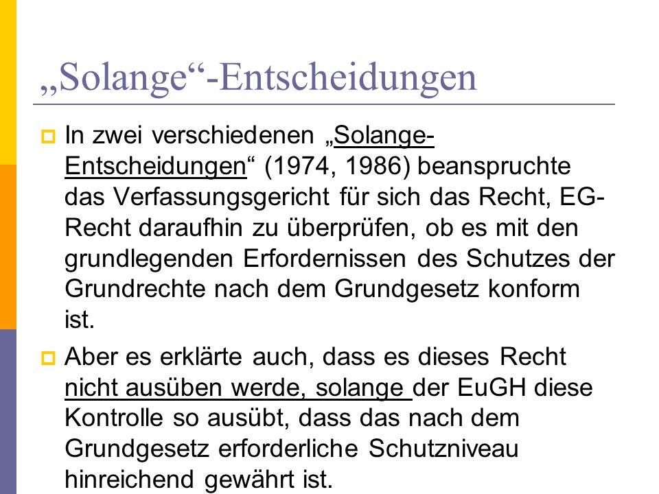 Solange-Entscheidungen In zwei verschiedenen Solange- Entscheidungen (1974, 1986) beanspruchte das Verfassungsgericht für sich das Recht, EG- Recht da