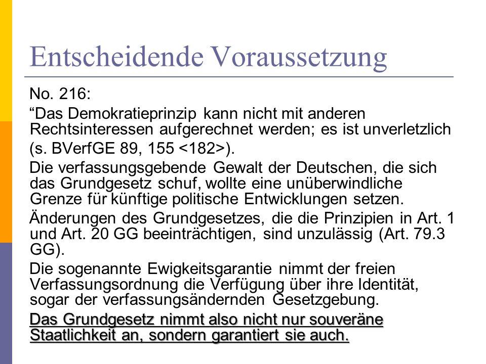 Entscheidende Voraussetzung No. 216: Das Demokratieprinzip kann nicht mit anderen Rechtsinteressen aufgerechnet werden; es ist unverletzlich (s. BVerf
