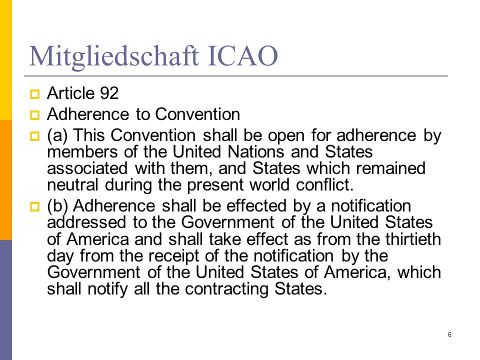 Mitgliedschaft ICAO Article 92 Adherence to Convention (a) This Convention shall be open for adherence by members of the United Nations and States associated with them, and States which remained neutral during the present world conflict.
