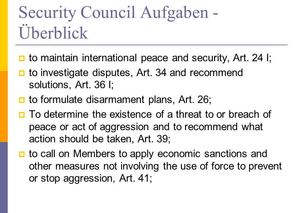 Security Council Aufgaben - Überblick to maintain international peace and security, Art. 24 I; to investigate disputes, Art. 34 and recommend solution