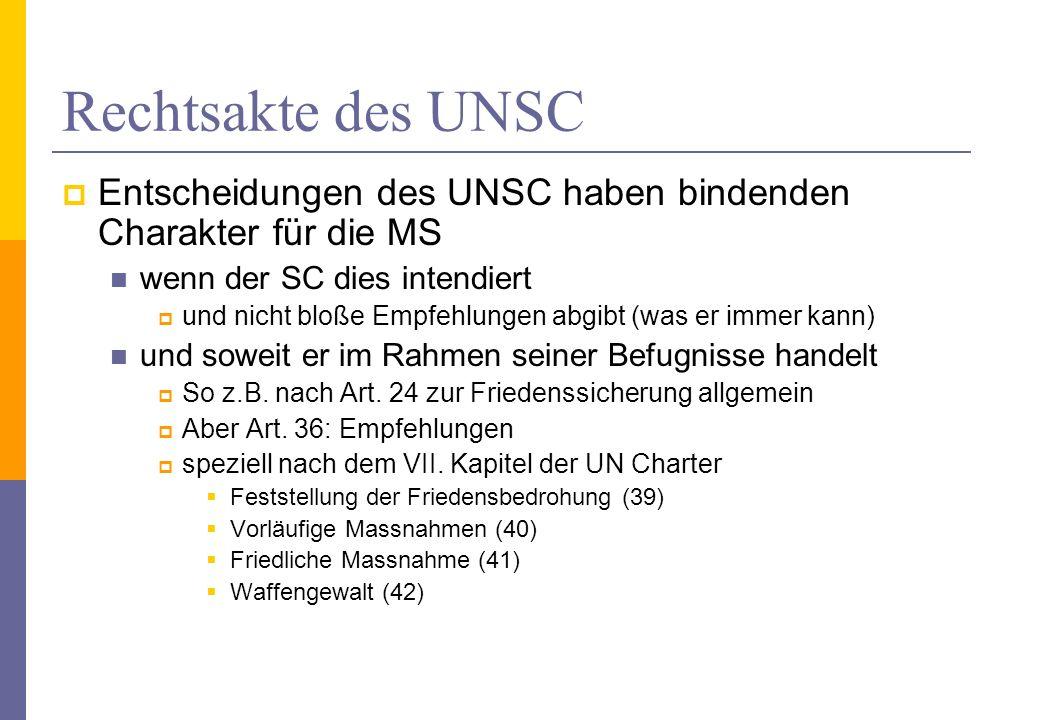 Rechtsakte des UNSC Entscheidungen des UNSC haben bindenden Charakter für die MS wenn der SC dies intendiert und nicht bloße Empfehlungen abgibt (was