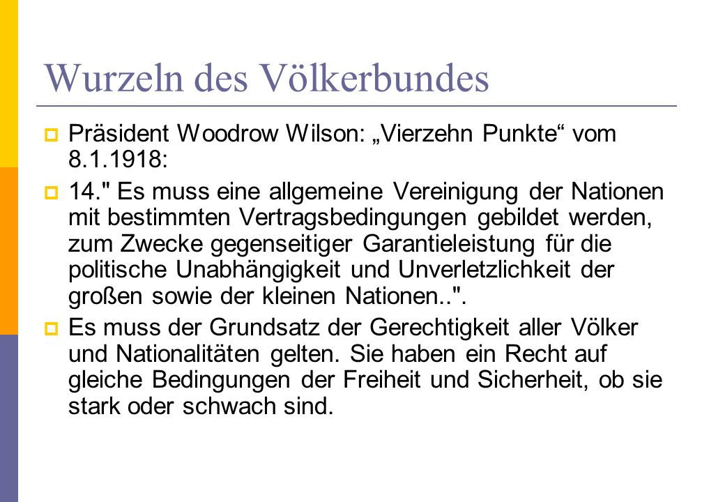 Der Völkerbund – League of Nations Auszug aus der Präambel In order to promote international co-operation and to achieve international peace and security by the acceptance of obligations not to resort to war, by the prescription of open, just and honourable relations between nations, by the firm establishment of the understandings of international law as the actual rule of conduct among Governments, and by the maintenance of justice and a scrupulous respect for all treaty obligations in the dealings of organised peoples with one another, Agree to this Covenant of the League of Nations.
