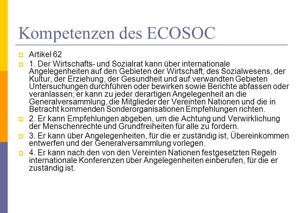 Kompetenzen des ECOSOC Artikel 62 1. Der Wirtschafts- und Sozialrat kann über internationale Angelegenheiten auf den Gebieten der Wirtschaft, des Sozi