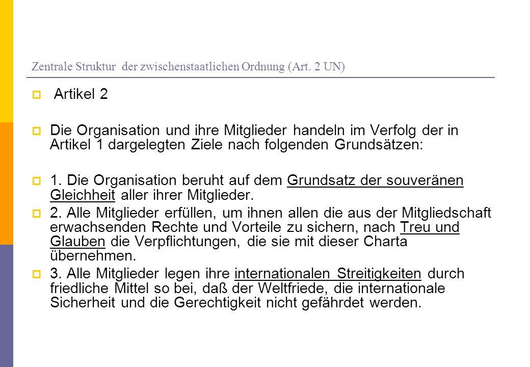 Zentrale Struktur der zwischenstaatlichen Ordnung (Art. 2 UN) Artikel 2 Die Organisation und ihre Mitglieder handeln im Verfolg der in Artikel 1 darge
