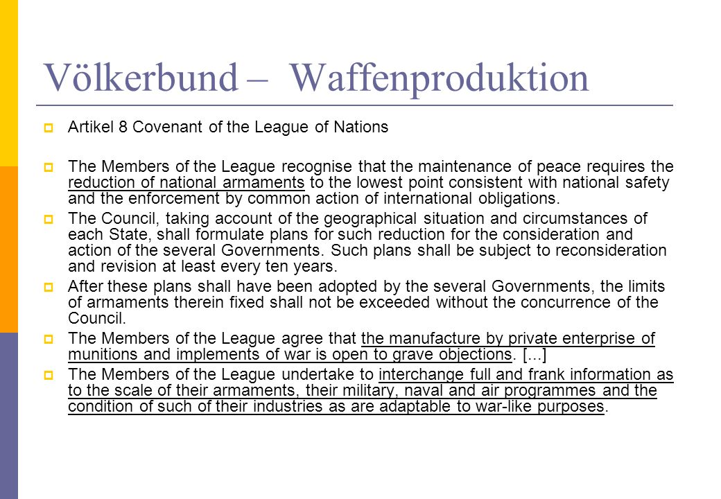 Völkerbund – Waffenproduktion Artikel 8 Covenant of the League of Nations The Members of the League recognise that the maintenance of peace requires t