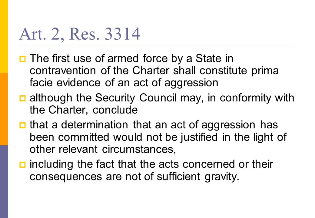Art. 2, Res. 3314 The first use of armed force by a State in contravention of the Charter shall constitute prima facie evidence of an act of aggressio