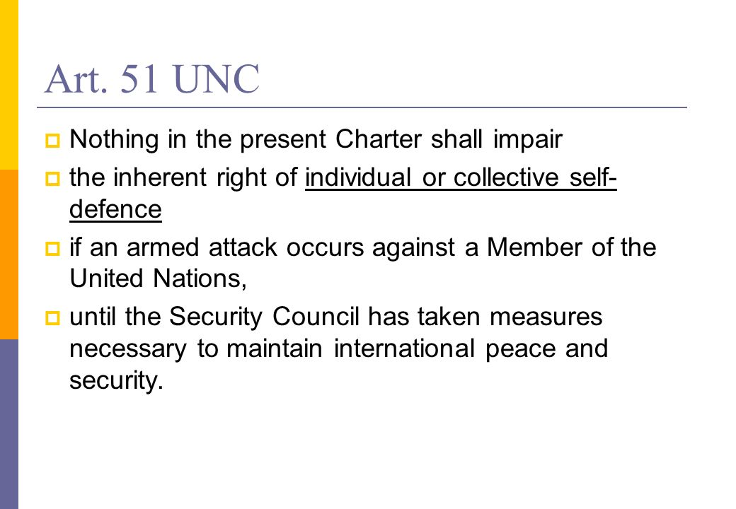 Art. 51 UNC Nothing in the present Charter shall impair the inherent right of individual or collective self- defence if an armed attack occurs against