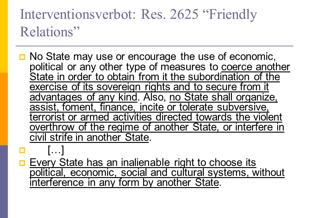 Interventionsverbot: Res. 2625 Friendly Relations No State may use or encourage the use of economic, political or any other type of measures to coerce