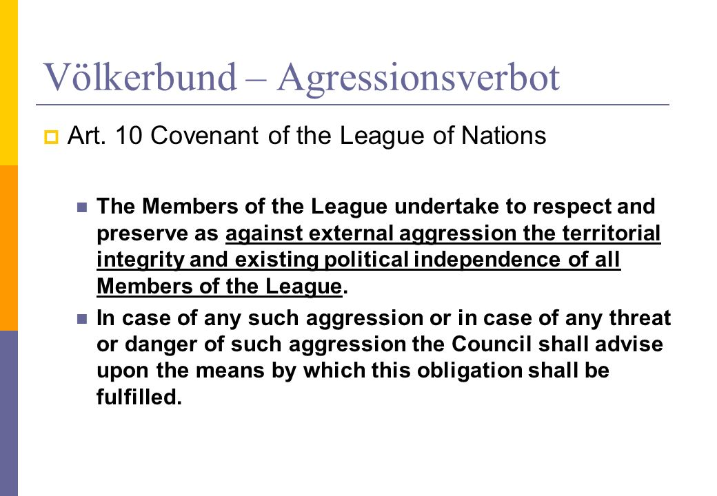 Der Völkerbund – Friedliche Streitbeilegung Artikel 12 Covenant of the League of Nations The Members of the League agree that, if there should arise between them any dispute likely to lead to a rupture they will submit the matter either to arbitration or judicial settlement or to enquiry by the Council, and they agree in no case to resort to war until three months after the award by the arbitrators or the judicial decision, or the report by the Council.