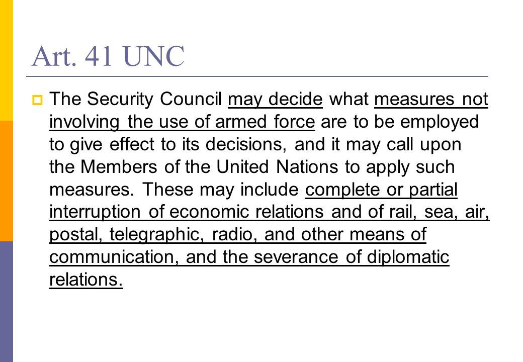Art. 41 UNC The Security Council may decide what measures not involving the use of armed force are to be employed to give effect to its decisions, and