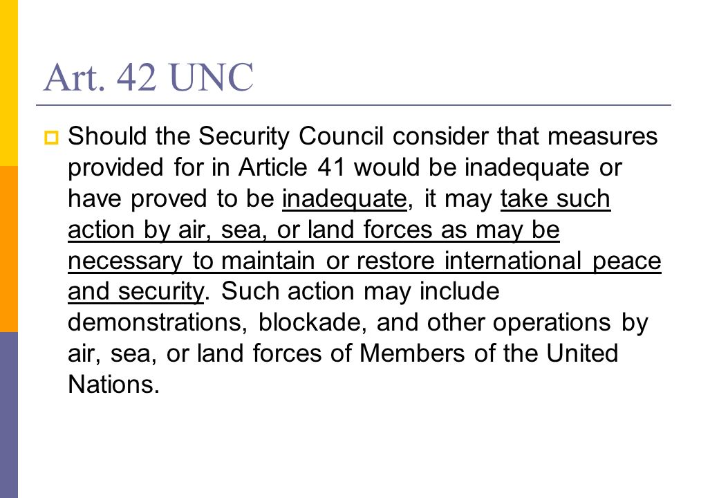 Art. 42 UNC Should the Security Council consider that measures provided for in Article 41 would be inadequate or have proved to be inadequate, it may