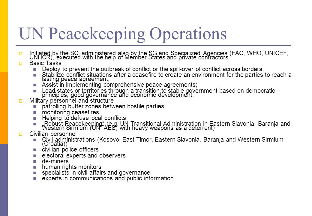 UN Peacekeeping Operations Initiated by the SC, administered also by the SG and Specialized Agencies (FAO, WHO, UNICEF, UNHCR), executed with the help