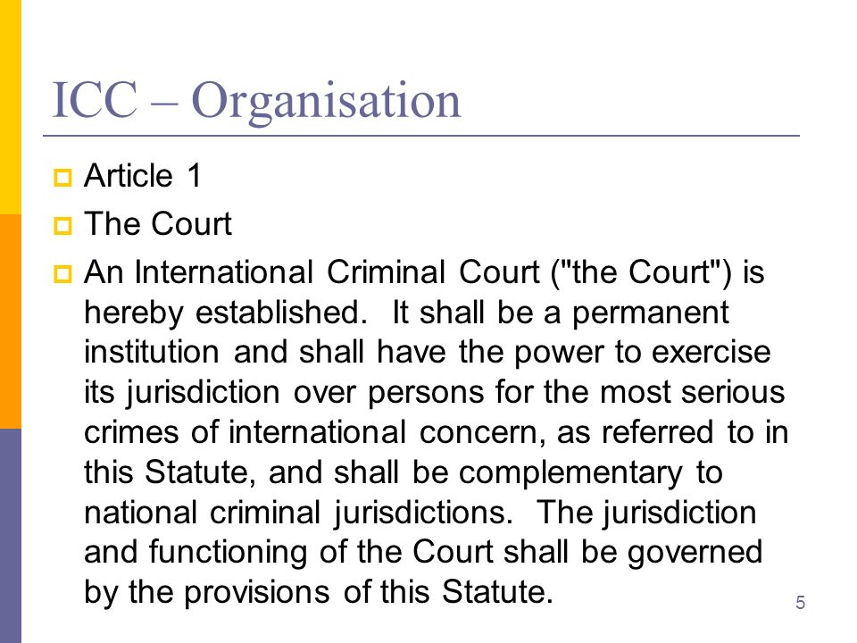 ICC – Organisation Article 1 The Court An International Criminal Court ( the Court ) is hereby established.