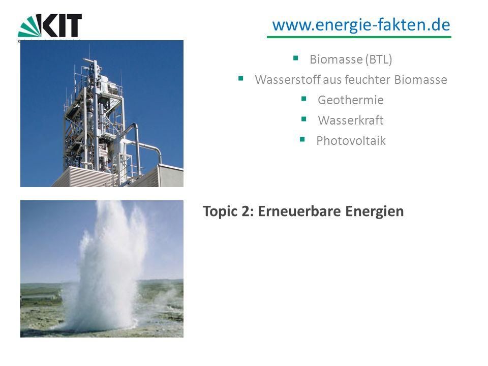 www.energie-fakten.de Topic 2: Erneuerbare Energien Biomasse (BTL) Wasserstoff aus feuchter Biomasse Geothermie Wasserkraft Photovoltaik