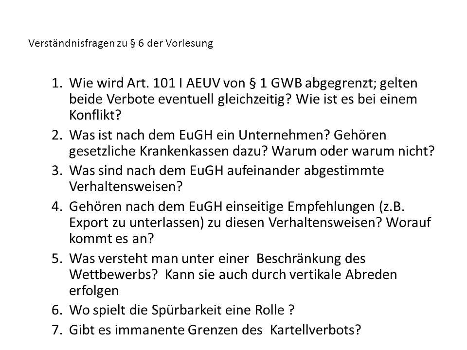 Verständnisfragen zu § 6 der Vorlesung 1.Wie wird Art. 101 I AEUV von § 1 GWB abgegrenzt; gelten beide Verbote eventuell gleichzeitig? Wie ist es bei
