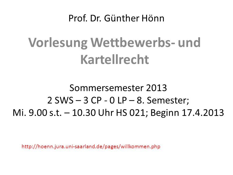 Prof. Dr. Günther Hönn Vorlesung Wettbewerbs- und Kartellrecht Sommersemester 2013 2 SWS – 3 CP - 0 LP – 8. Semester; Mi. 9.00 s.t. – 10.30 Uhr HS 021