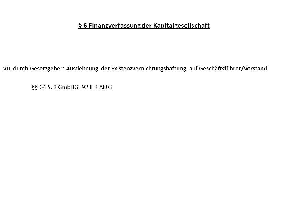§ 6 Finanzverfassung der Kapitalgesellschaft VII. durch Gesetzgeber: Ausdehnung der Existenzvernichtungshaftung auf Geschäftsführer/Vorstand §§ 64 S.