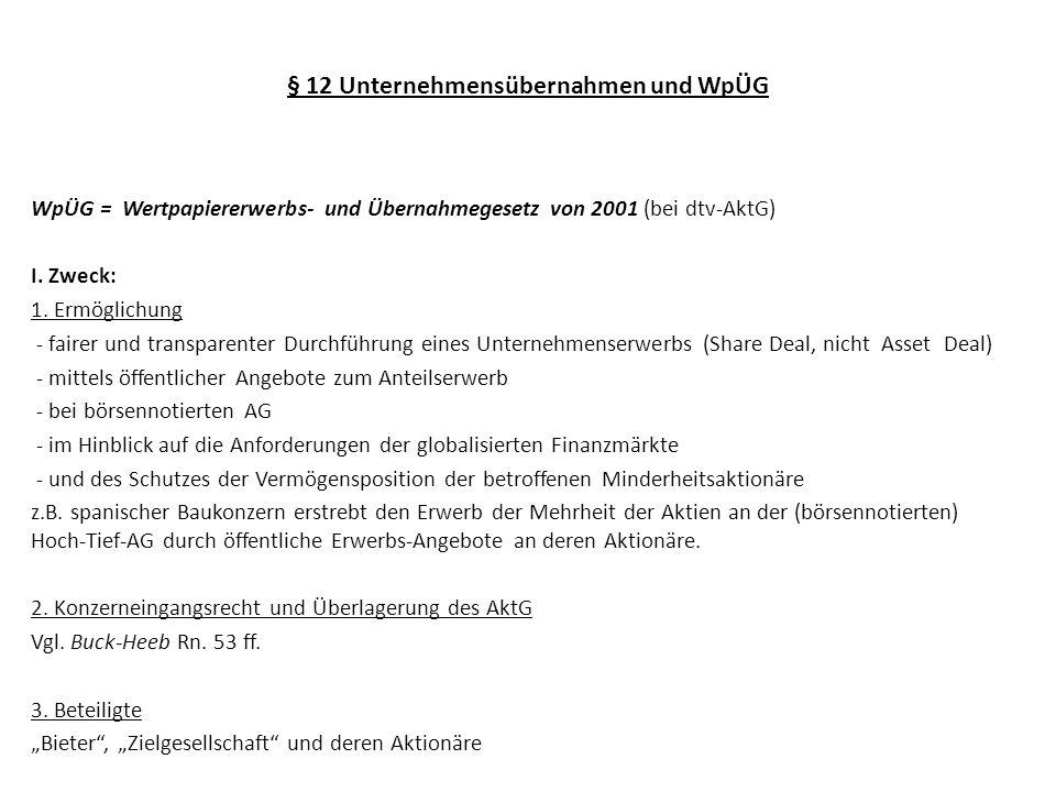 § 12 Unternehmensübernahmen und WpÜG WpÜG = Wertpapiererwerbs- und Übernahmegesetz von 2001 (bei dtv-AktG) I. Zweck: 1. Ermöglichung - fairer und tran