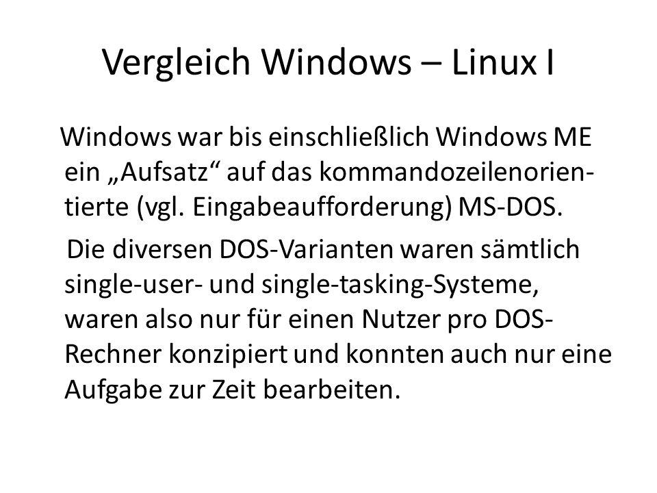 Vergleich Windows – Linux II Mit Windows NT 3.1 (ein Zeitgenosse von Windows 3.1; 1993) änderte sich dies grundlegend, Multitasking und Multi-CPU – Unterstützung waren nun auch unter einem Windows-Betriebssystem möglich, auch die Kapselung von Anwendungen wurde hier erstmals für Windows-Systeme brauchbar realisiert.
