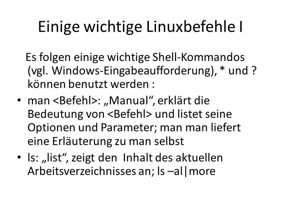 Einige wichtige Linuxbefehle I Es folgen einige wichtige Shell-Kommandos (vgl. Windows-Eingabeaufforderung), * und ? können benutzt werden : man : Man
