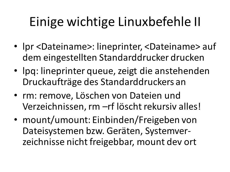 Einige wichtige Linuxbefehle II lpr : lineprinter, auf dem eingestellten Standarddrucker drucken lpq: lineprinter queue, zeigt die anstehenden Druckaufträge des Standarddruckers an rm: remove, Löschen von Dateien und Verzeichnissen, rm –rf löscht rekursiv alles.