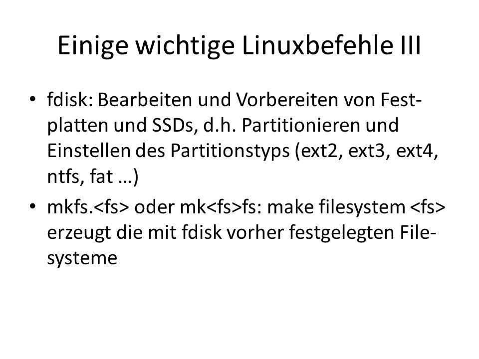 Einige wichtige Linuxbefehle III fdisk: Bearbeiten und Vorbereiten von Fest- platten und SSDs, d.h. Partitionieren und Einstellen des Partitionstyps (