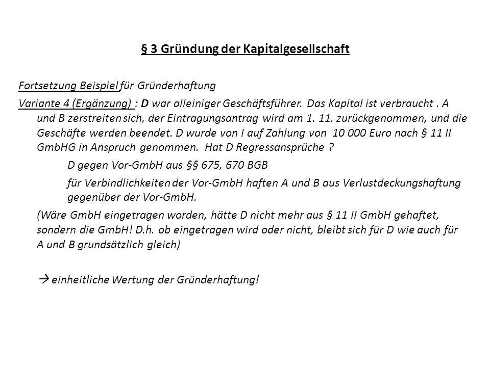 § 3 Gründung der Kapitalgesellschaft Fortsetzung Beispiel für Gründerhaftung Variante 4 (Ergänzung) : D war alleiniger Geschäftsführer. Das Kapital is